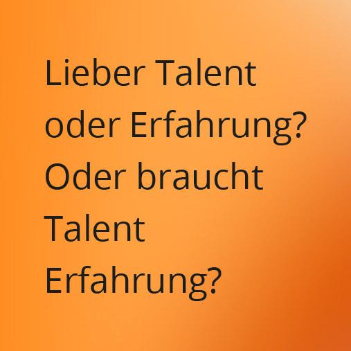 Lieber Talent oder Erfahrung? Oder braucht Talent Erfahrung?